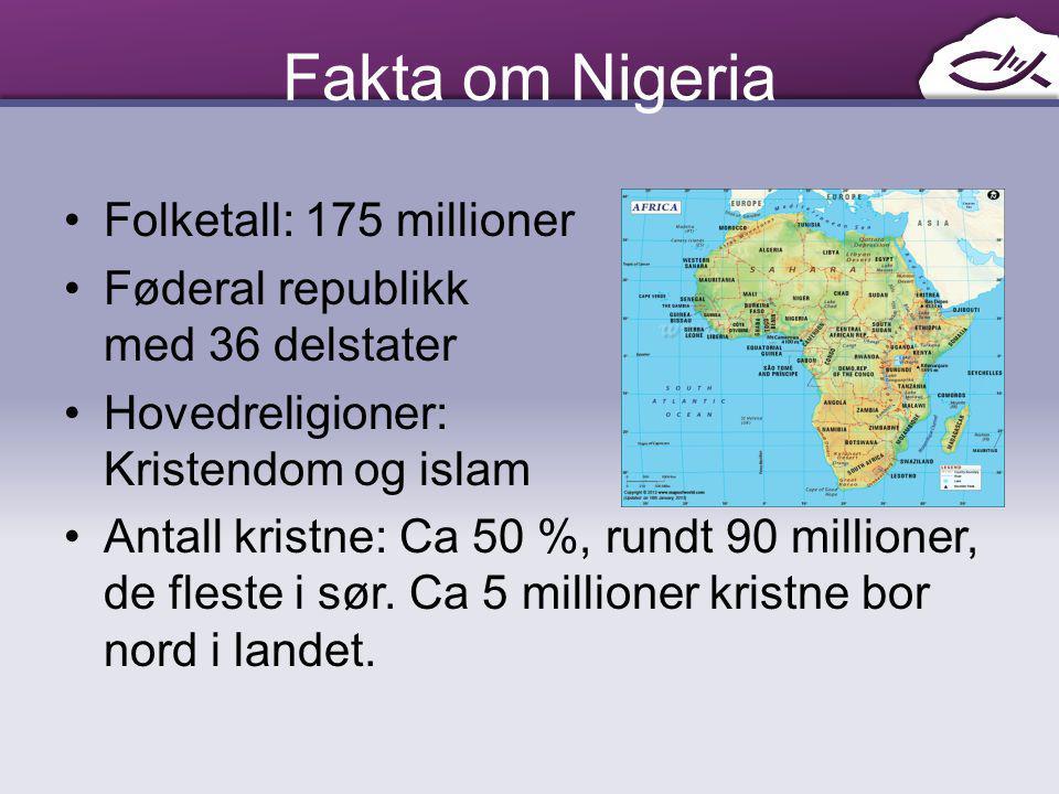 Fakta om Nigeria Folketall: 175 millioner Føderal republikk med 36 delstater Hovedreligioner: Kristendom og islam Antall kristne: Ca 50 %, rundt 90 mi