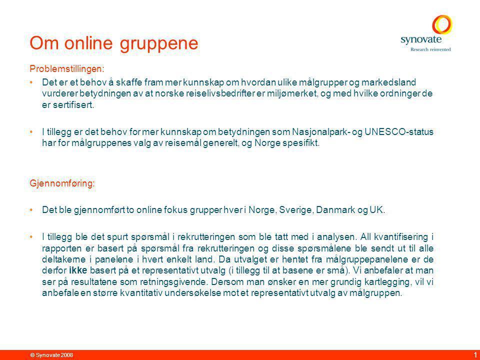 © Synovate 2008 1 Om online gruppene Problemstillingen: Det er et behov å skaffe fram mer kunnskap om hvordan ulike målgrupper og markedsland vurderer betydningen av at norske reiselivsbedrifter er miljømerket, og med hvilke ordninger de er sertifisert.