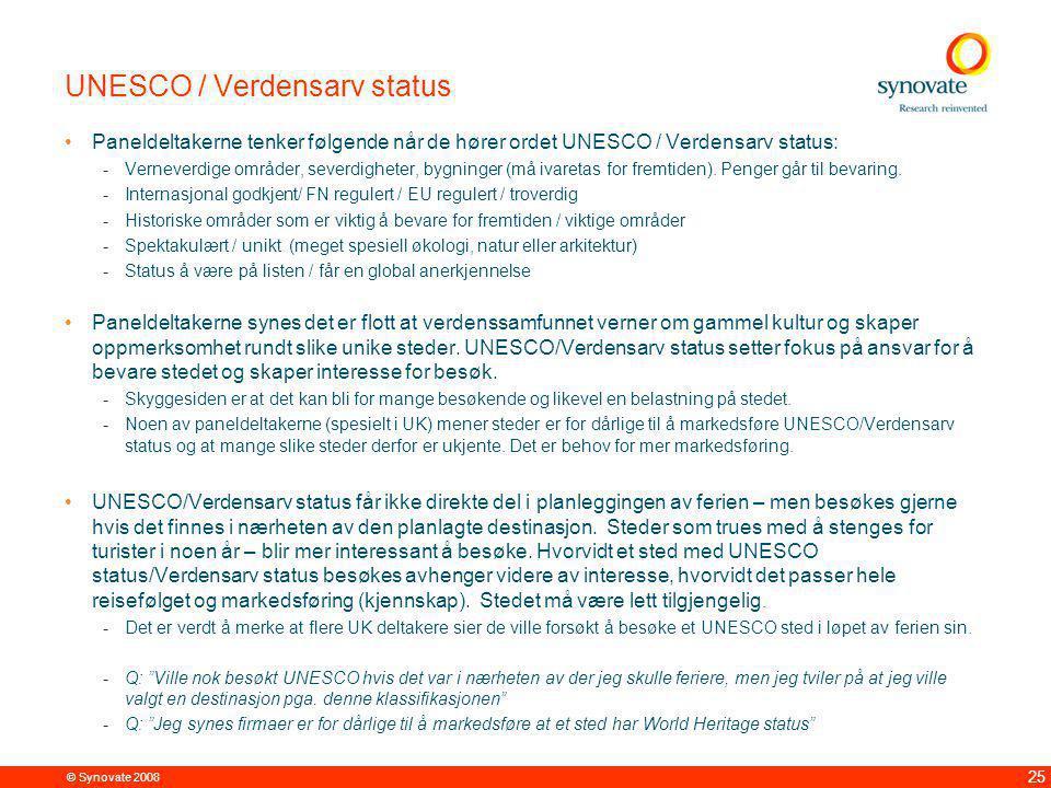 © Synovate 2008 25 UNESCO / Verdensarv status Paneldeltakerne tenker følgende når de hører ordet UNESCO / Verdensarv status: -Verneverdige områder, severdigheter, bygninger (må ivaretas for fremtiden).