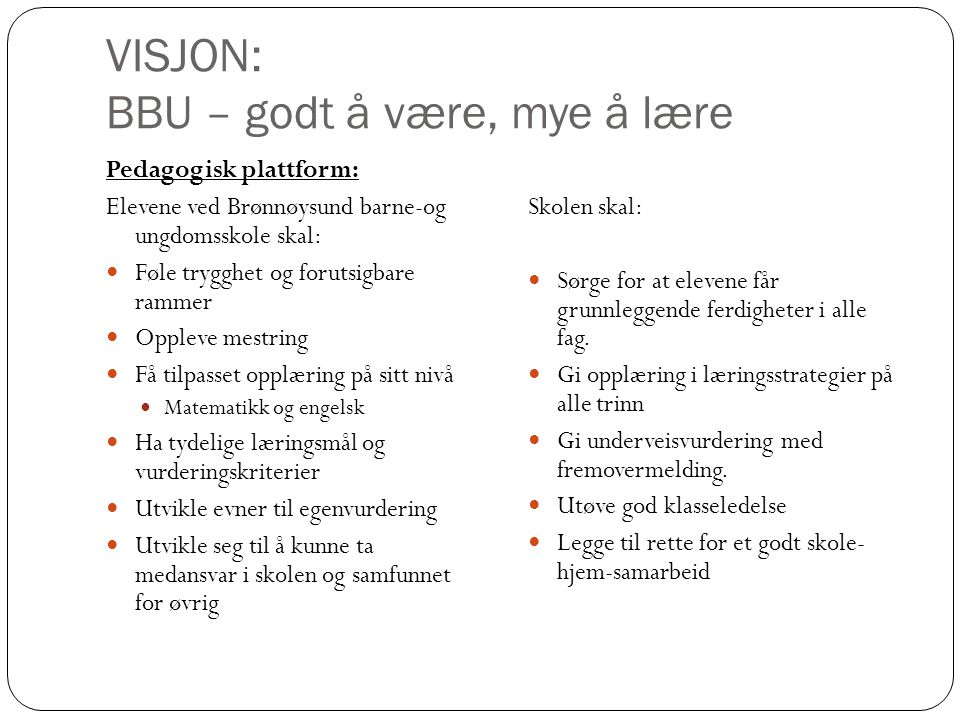 VISJON: BBU – godt å være, mye å lære Pedagogisk plattform: Elevene ved Brønnøysund barne-og ungdomsskole skal: Føle trygghet og forutsigbare rammer O
