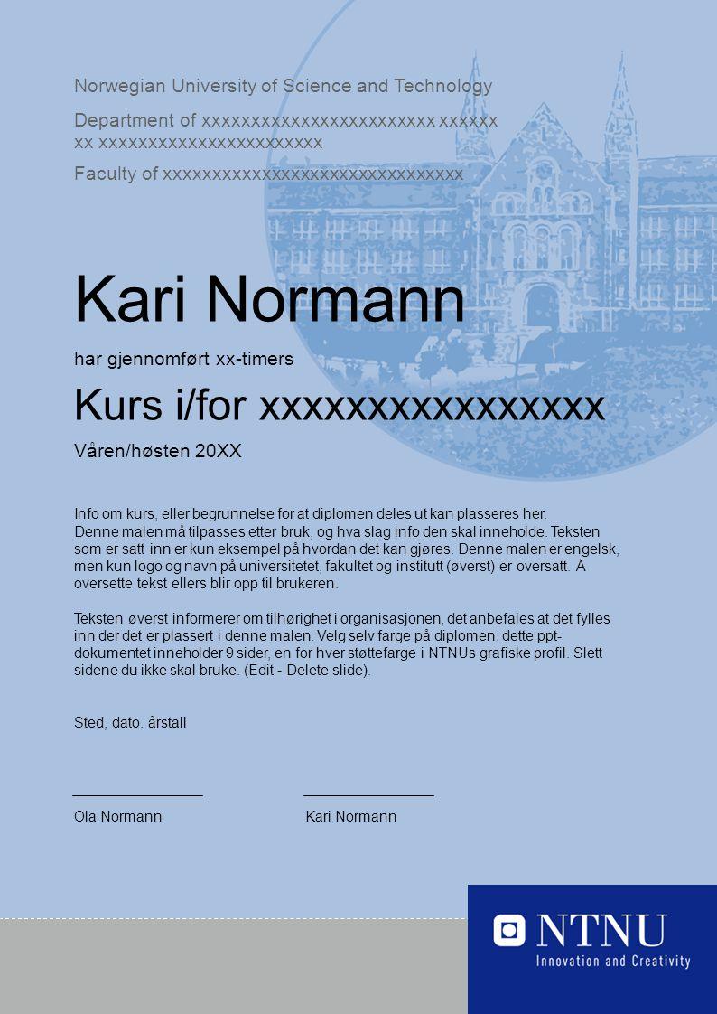 Norwegian University of Science and Technology Department of xxxxxxxxxxxxxxxxxxxxxxxx xxxxxx xx xxxxxxxxxxxxxxxxxxxxxxx Faculty of xxxxxxxxxxxxxxxxxxxxxxxxxxxxxxx Kari Normann har gjennomført xx-timers Kurs i/for xxxxxxxxxxxxxxxx Våren/høsten 20XX Info om kurs, eller begrunnelse for at diplomen deles ut kan plasseres her.