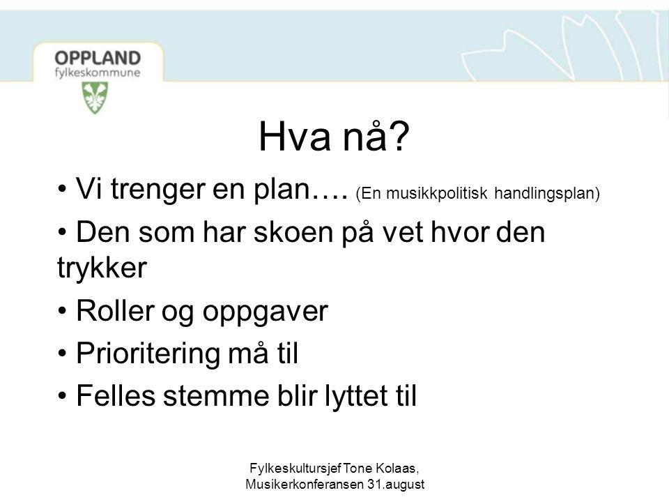 Fylkeskultursjef Tone Kolaas, Musikerkonferansen 31.august Hva nå? Vi trenger en plan…. (En musikkpolitisk handlingsplan) Den som har skoen på vet hvo