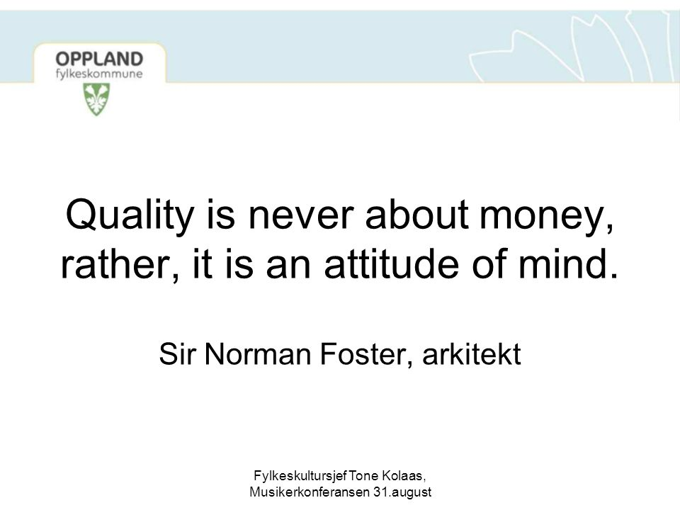 Fylkeskultursjef Tone Kolaas, Musikerkonferansen 31.august Quality is never about money, rather, it is an attitude of mind. Sir Norman Foster, arkitek