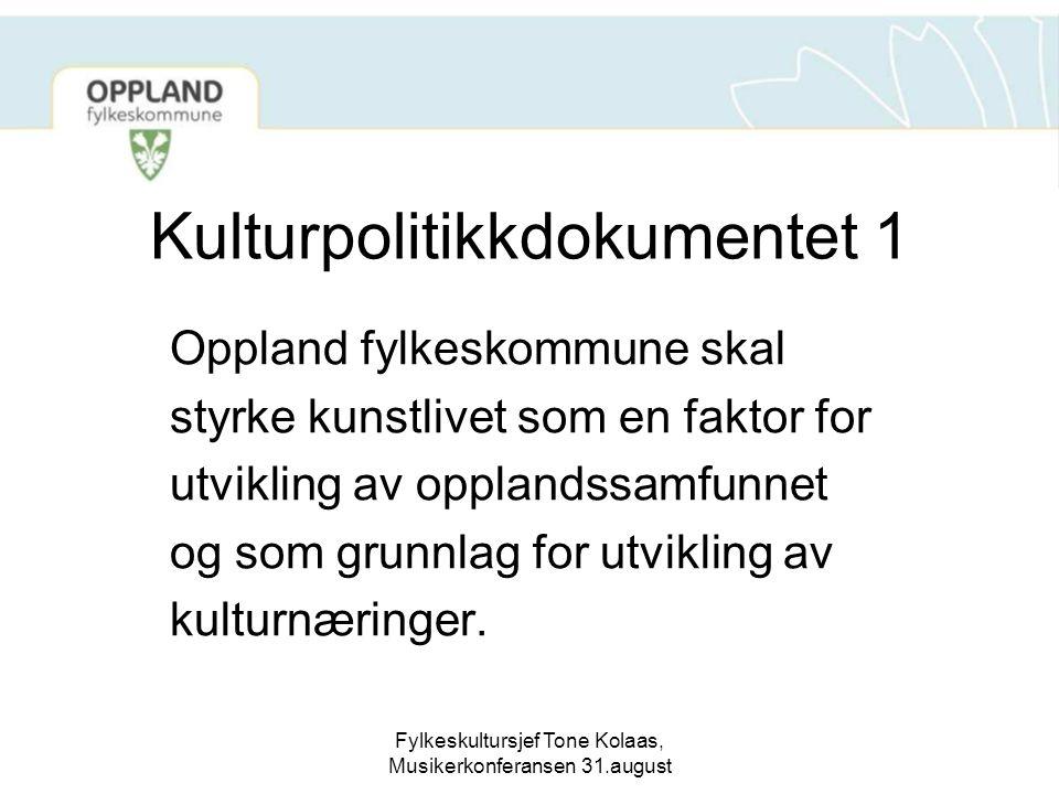 Fylkeskultursjef Tone Kolaas, Musikerkonferansen 31.august Kulturpolitikkdokumentet 1 Oppland fylkeskommune skal styrke kunstlivet som en faktor for u