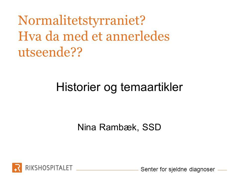 Senter for sjeldne diagnoser Normalitetstyrraniet? Hva da med et annerledes utseende?? Historier og temaartikler Nina Rambæk, SSD