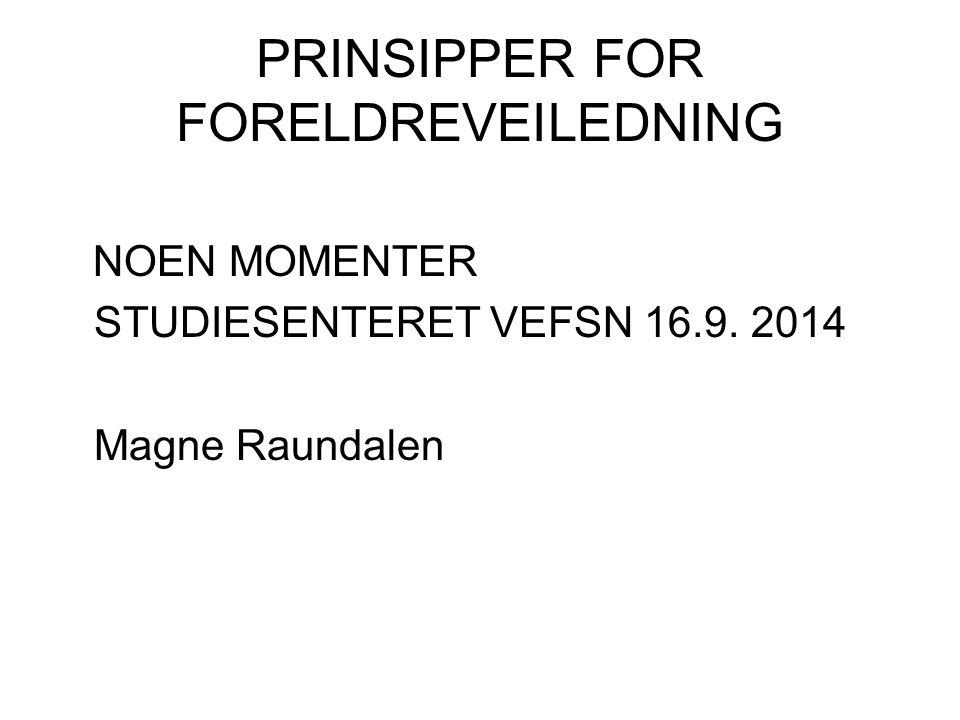 PRINSIPPER FOR FORELDREVEILEDNING NOEN MOMENTER STUDIESENTERET VEFSN 16.9. 2014 Magne Raundalen