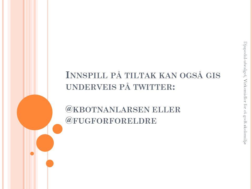 I NNSPILL PÅ TILTAK KAN OGSÅ GIS UNDERVEIS PÅ TWITTER : @ KBOTNANLARSEN ELLER @ FUGFORFORELDRE Djupedal-utvalget, Virkemidler for et godt skolemiljø