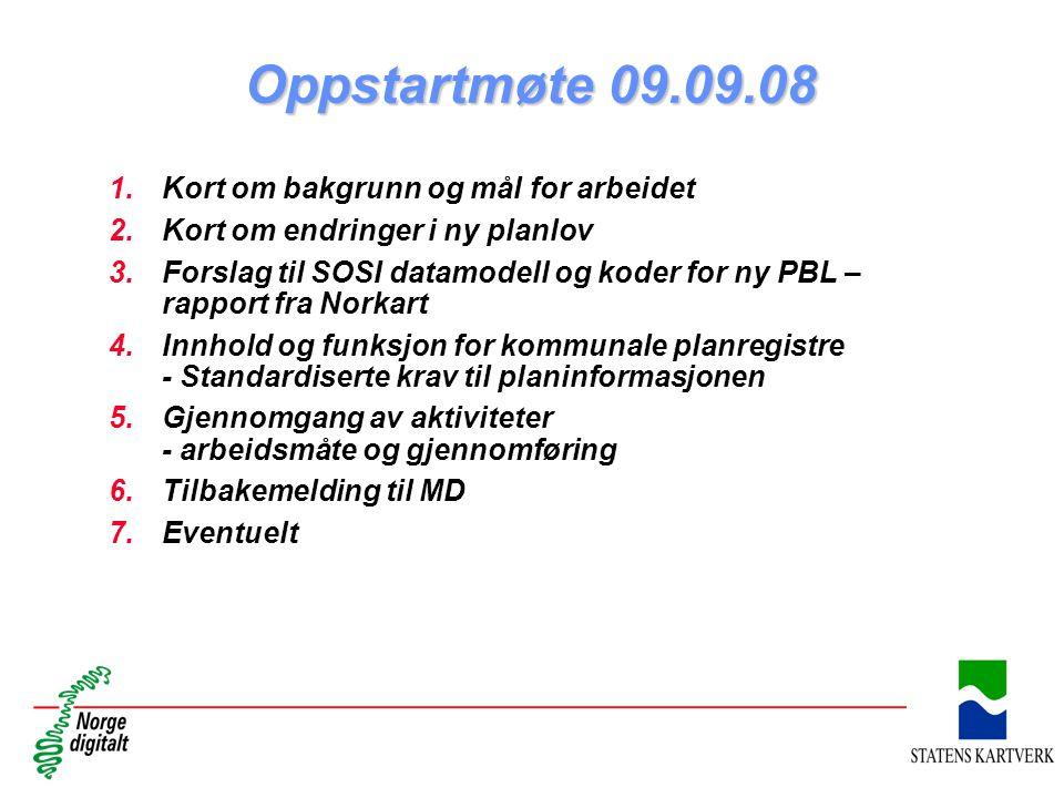 Oppstartmøte 09.09.08 1.Kort om bakgrunn og mål for arbeidet 2.Kort om endringer i ny planlov 3.Forslag til SOSI datamodell og koder for ny PBL – rapport fra Norkart 4.Innhold og funksjon for kommunale planregistre - Standardiserte krav til planinformasjonen 5.Gjennomgang av aktiviteter - arbeidsmåte og gjennomføring 6.Tilbakemelding til MD 7.Eventuelt