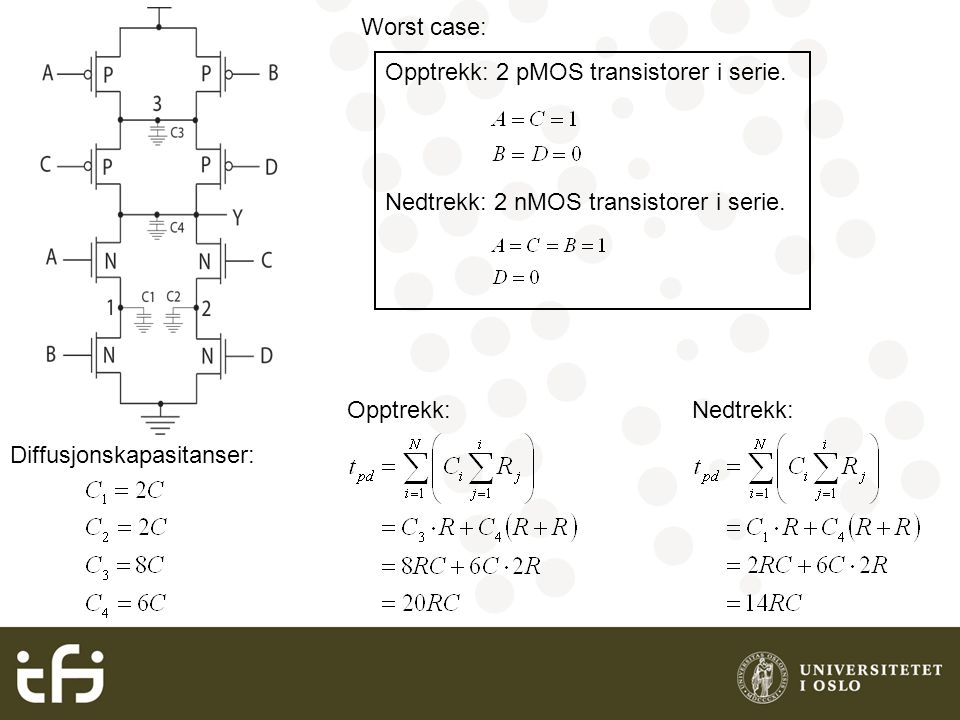 Worst case: Opptrekk: 2 pMOS transistorer i serie. Nedtrekk: 2 nMOS transistorer i serie. Diffusjonskapasitanser: Opptrekk:Nedtrekk: