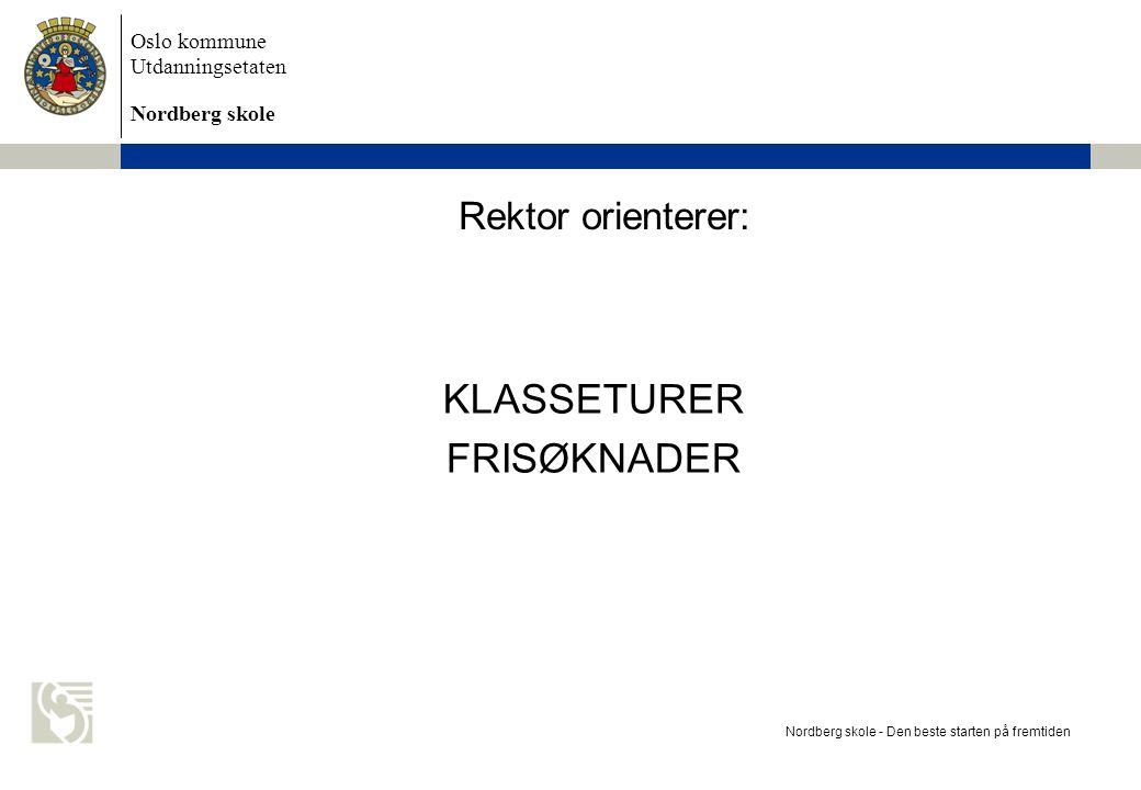 Oslo kommune Utdanningsetaten Nordberg skole Rektor orienterer: KLASSETURER FRISØKNADER Nordberg skole - Den beste starten på fremtiden