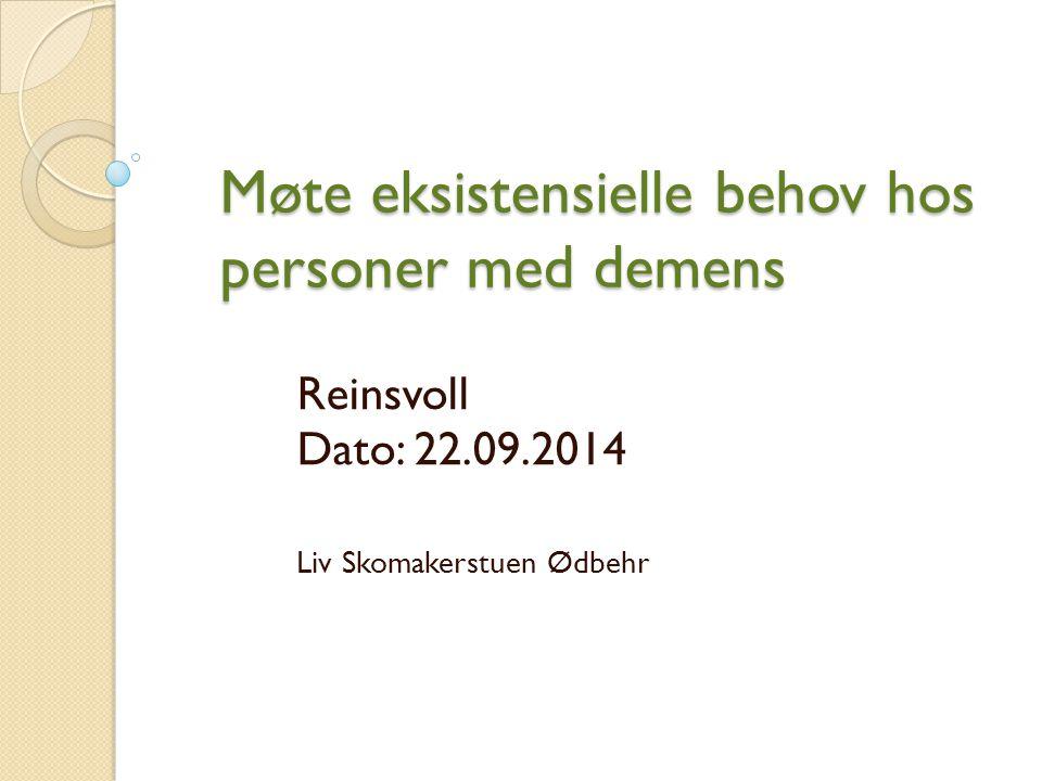Møte eksistensielle behov hos personer med demens Reinsvoll Dato: 22.09.2014 Liv Skomakerstuen Ødbehr