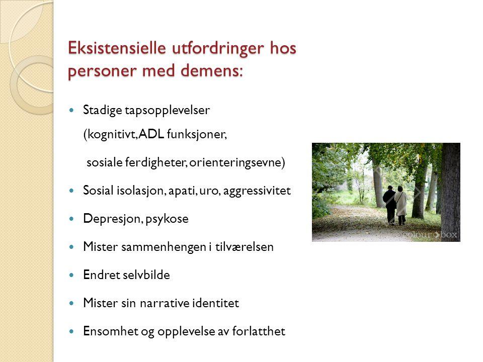 Eksistensielle utfordringer hos personer med demens: Stadige tapsopplevelser (kognitivt, ADL funksjoner, sosiale ferdigheter, orienteringsevne) Sosial