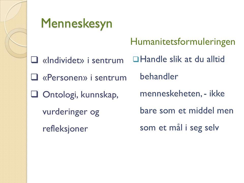 Menneskesyn  «Individet» i sentrum  «Personen» i sentrum  Ontologi, kunnskap, vurderinger og refleksjoner Humanitetsformuleringen  Handle slik at