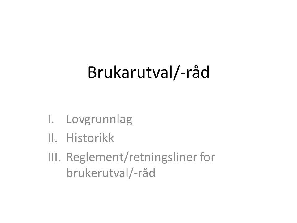 Brukarutval/-råd I.Lovgrunnlag II.Historikk III.Reglement/retningsliner for brukerutval/-råd
