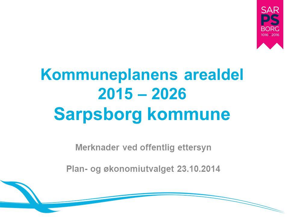 Kommuneplanens arealdel 2015 – 2026 Sarpsborg kommune Merknader ved offentlig ettersyn Plan- og økonomiutvalget 23.10.2014