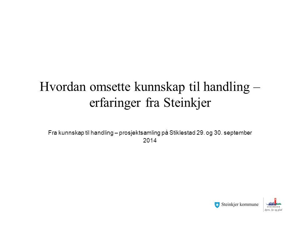 Hvordan omsette kunnskap til handling – erfaringer fra Steinkjer Fra kunnskap til handling – prosjektsamling på Stiklestad 29. og 30. september 2014