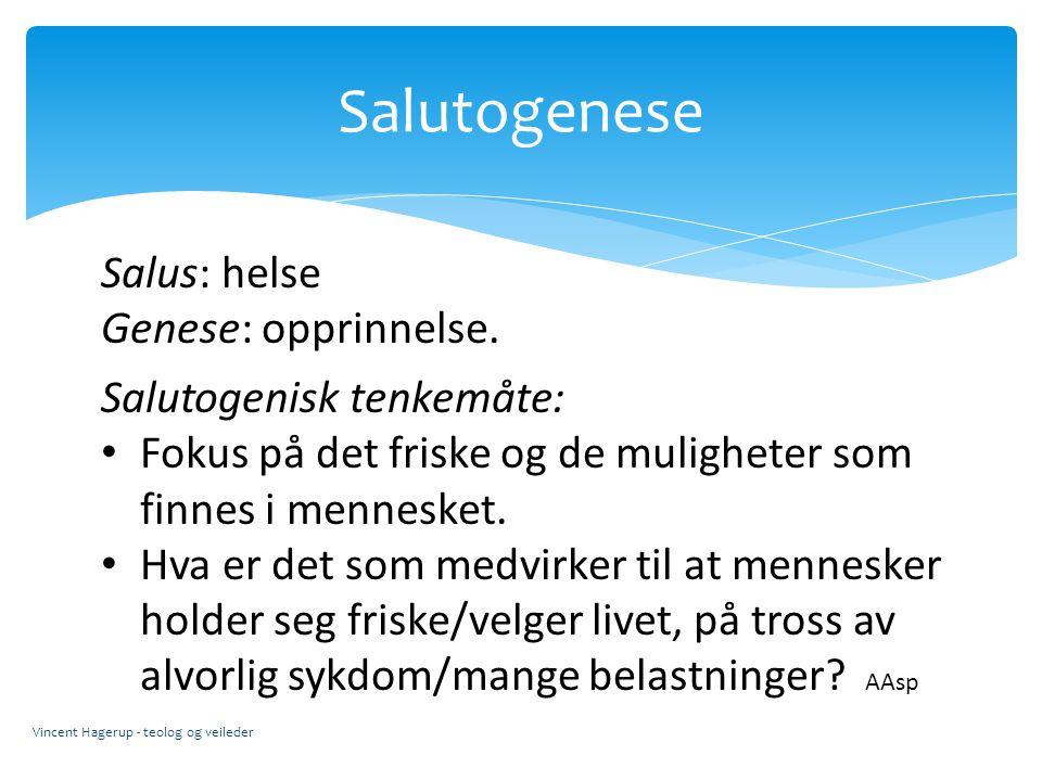Salutogenese Vincent Hagerup - teolog og veileder Salus: helse Genese: opprinnelse. Salutogenisk tenkemåte: Fokus på det friske og de muligheter som f
