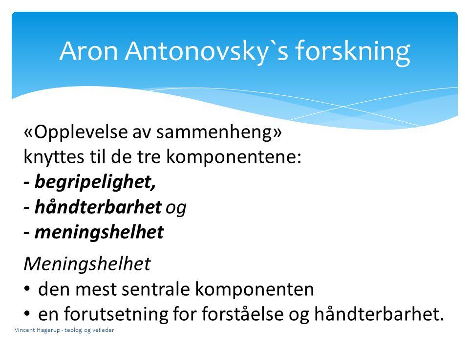 Aron Antonovsky`s forskning Vincent Hagerup - teolog og veileder «Opplevelse av sammenheng» knyttes til de tre komponentene: - begripelighet, - håndte