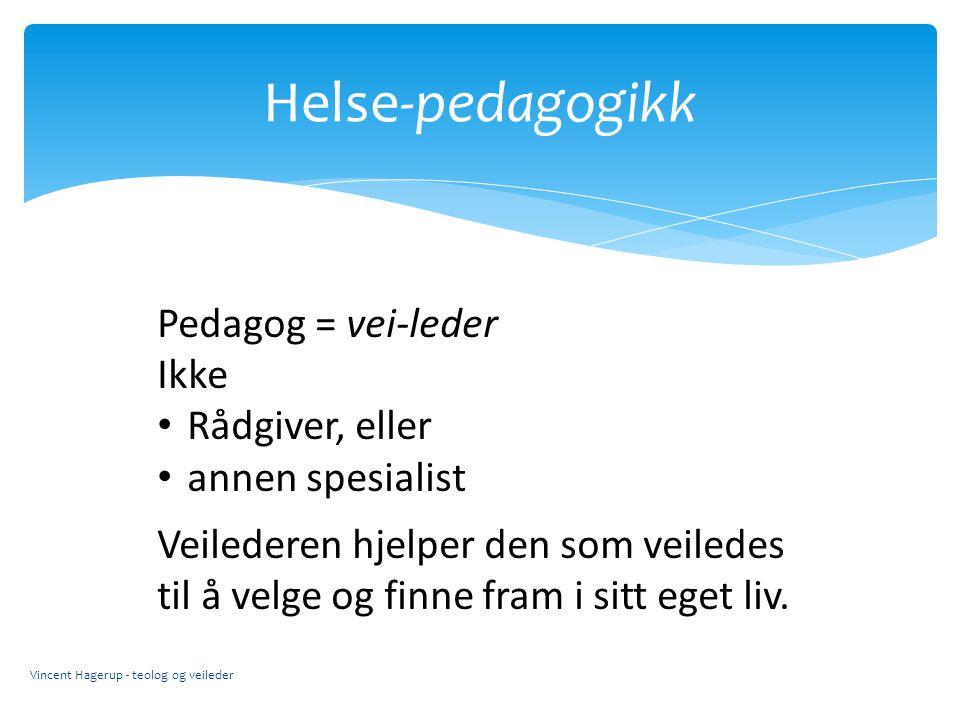 Helse-pedagogikk Vincent Hagerup - teolog og veileder Pedagog = vei-leder Ikke Rådgiver, eller annen spesialist Veilederen hjelper den som veiledes ti