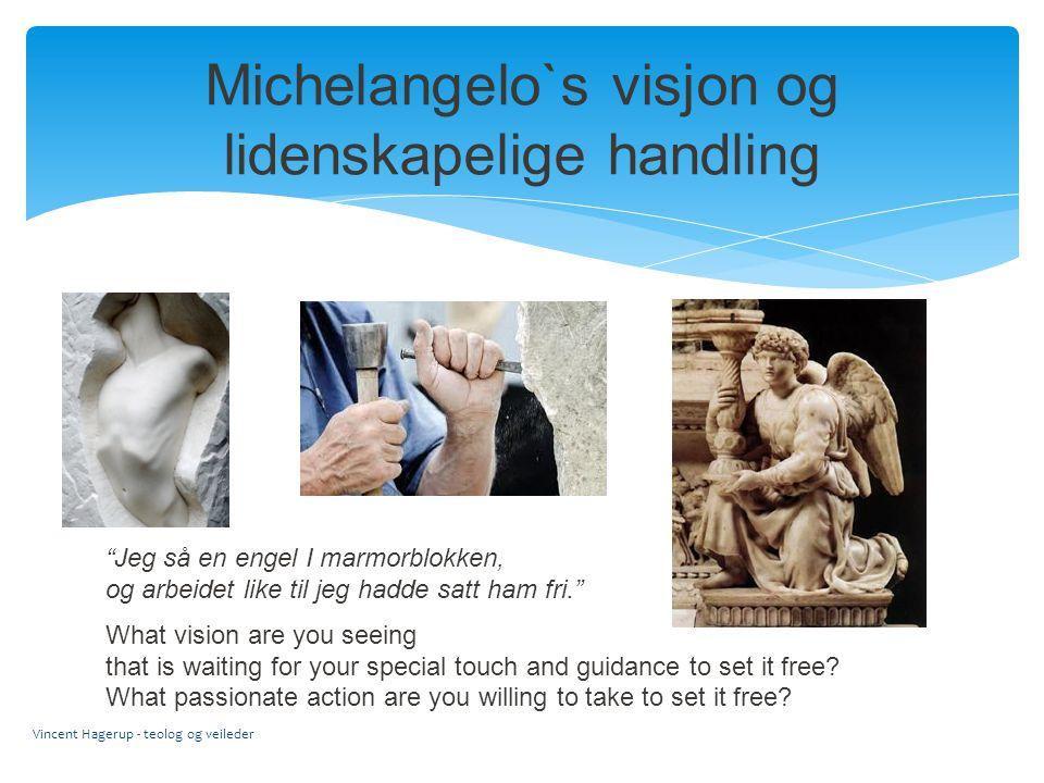 """Michelangelo`s visjon og lidenskapelige handling Vincent Hagerup - teolog og veileder """"Jeg så en engel I marmorblokken, og arbeidet like til jeg hadde"""