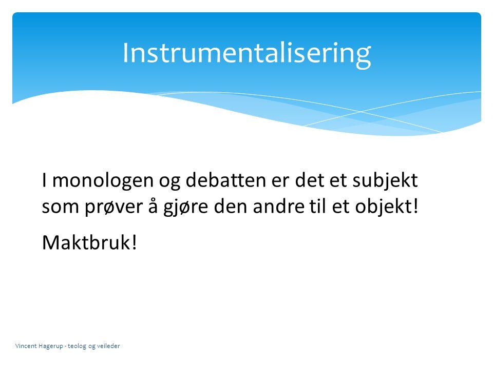 Instrumentalisering Vincent Hagerup - teolog og veileder I monologen og debatten er det et subjekt som prøver å gjøre den andre til et objekt! Maktbru