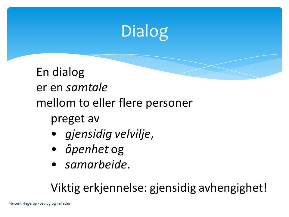 Dialog Vincent Hagerup - teolog og veileder En dialog er en samtale mellom to eller flere personer preget av gjensidig velvilje, åpenhet og samarbeide