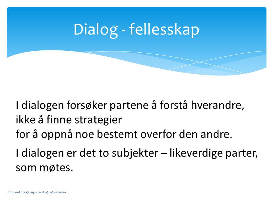 Dialog - fellesskap Vincent Hagerup - teolog og veileder I dialogen forsøker partene å forstå hverandre, ikke å finne strategier for å oppnå noe beste