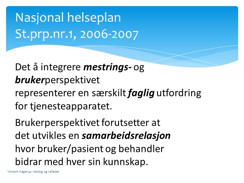 Nasjonal helseplan St.prp.nr.1, 2006-2007 Vincent Hagerup - teolog og veileder Det å integrere mestrings- og brukerperspektivet representerer en særsk