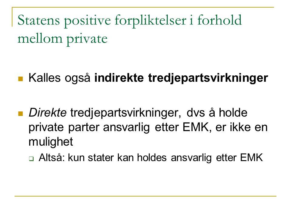 Statens positive forpliktelser i forhold mellom private Kalles også indirekte tredjepartsvirkninger Direkte tredjepartsvirkninger, dvs å holde private parter ansvarlig etter EMK, er ikke en mulighet  Altså: kun stater kan holdes ansvarlig etter EMK