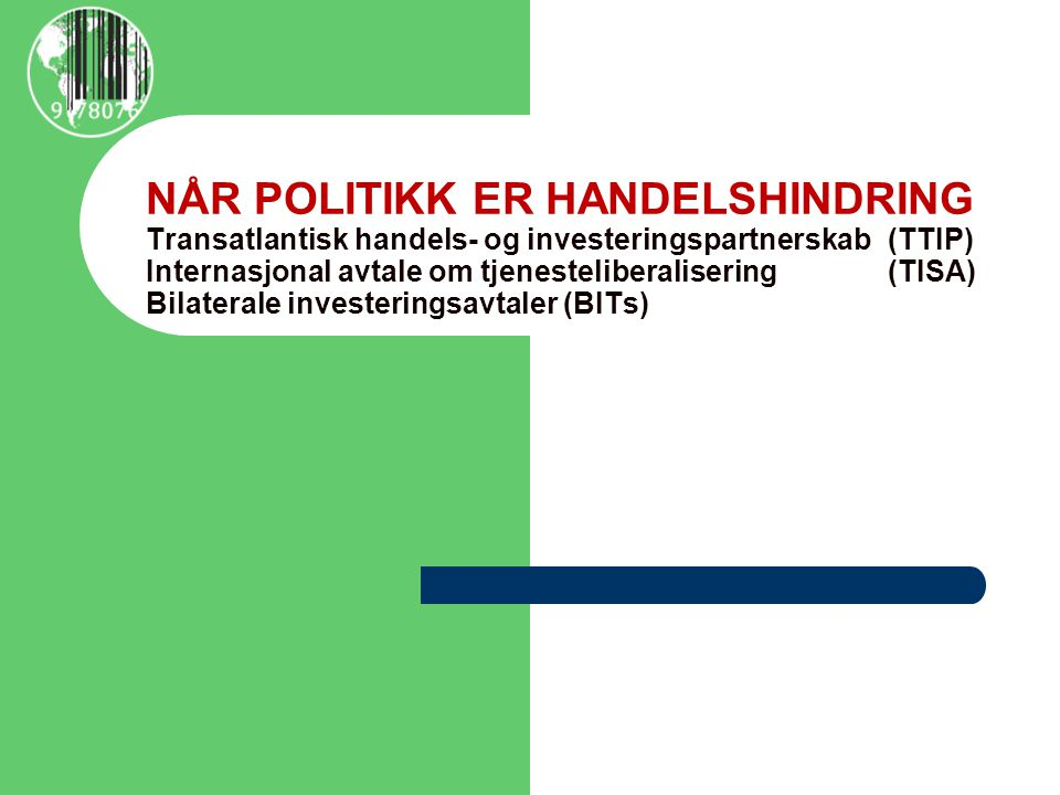 NÅR POLITIKK ER HANDELSHINDRING Transatlantisk handels- og investeringspartnerskab (TTIP) Internasjonal avtale om tjenesteliberalisering (TISA) Bilaterale investeringsavtaler (BITs)