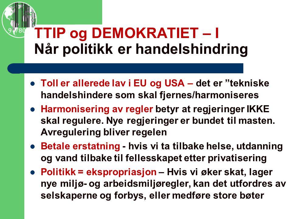 TTIP og DEMOKRATIET – I Når politikk er handelshindring Toll er allerede lav i EU og USA – det er tekniske handelshindere som skal fjernes/harmoniseres Harmonisering av regler betyr at regjeringer IKKE skal regulere.