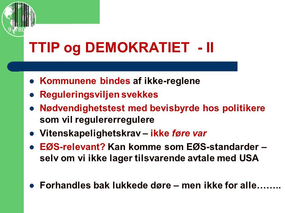TTIP og DEMOKRATIET - II Kommunene bindes af ikke-reglene Reguleringsviljen svekkes Nødvendighetstest med bevisbyrde hos politikere som vil regulererregulere Vitenskapelighetskrav – ikke føre var EØS-relevant.