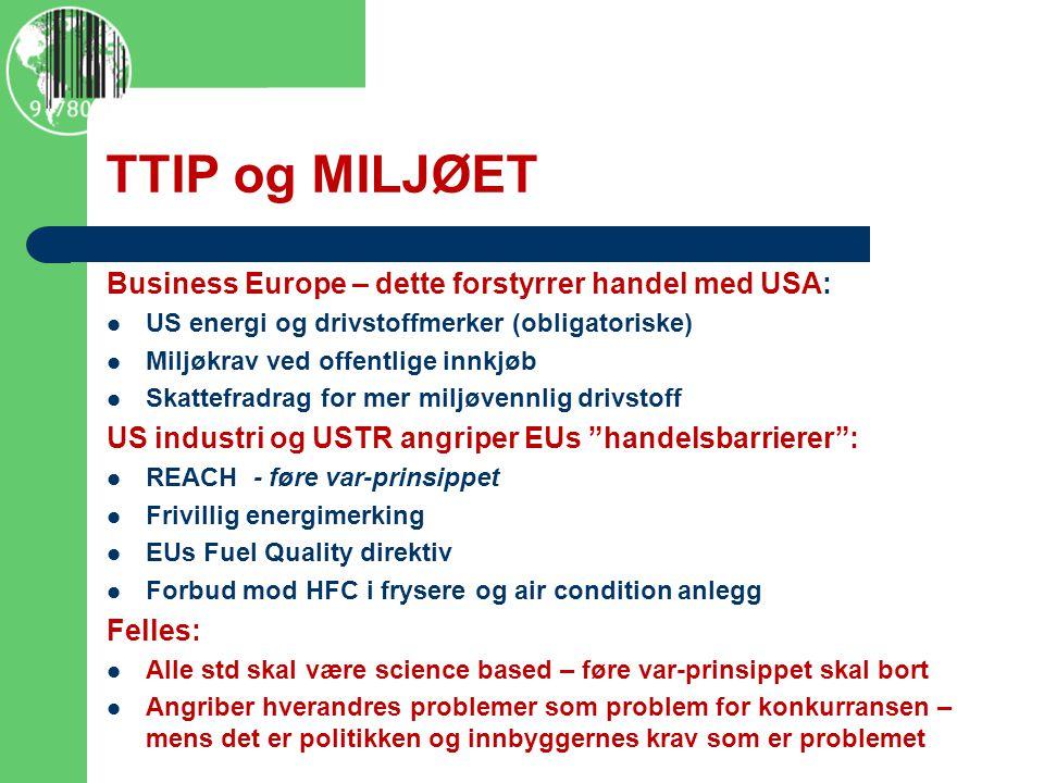 TTIP og MILJØET Business Europe – dette forstyrrer handel med USA: US energi og drivstoffmerker (obligatoriske) Miljøkrav ved offentlige innkjøb Skattefradrag for mer miljøvennlig drivstoff US industri og USTR angriper EUs handelsbarrierer : REACH - føre var-prinsippet Frivillig energimerking EUs Fuel Quality direktiv Forbud mod HFC i frysere og air condition anlegg Felles: Alle std skal være science based – føre var-prinsippet skal bort Angriber hverandres problemer som problem for konkurransen – mens det er politikken og innbyggernes krav som er problemet http://www.policymic.com/articles/71255/10-corporations-control-almost-everything-you-buy-this-chart-shows- how