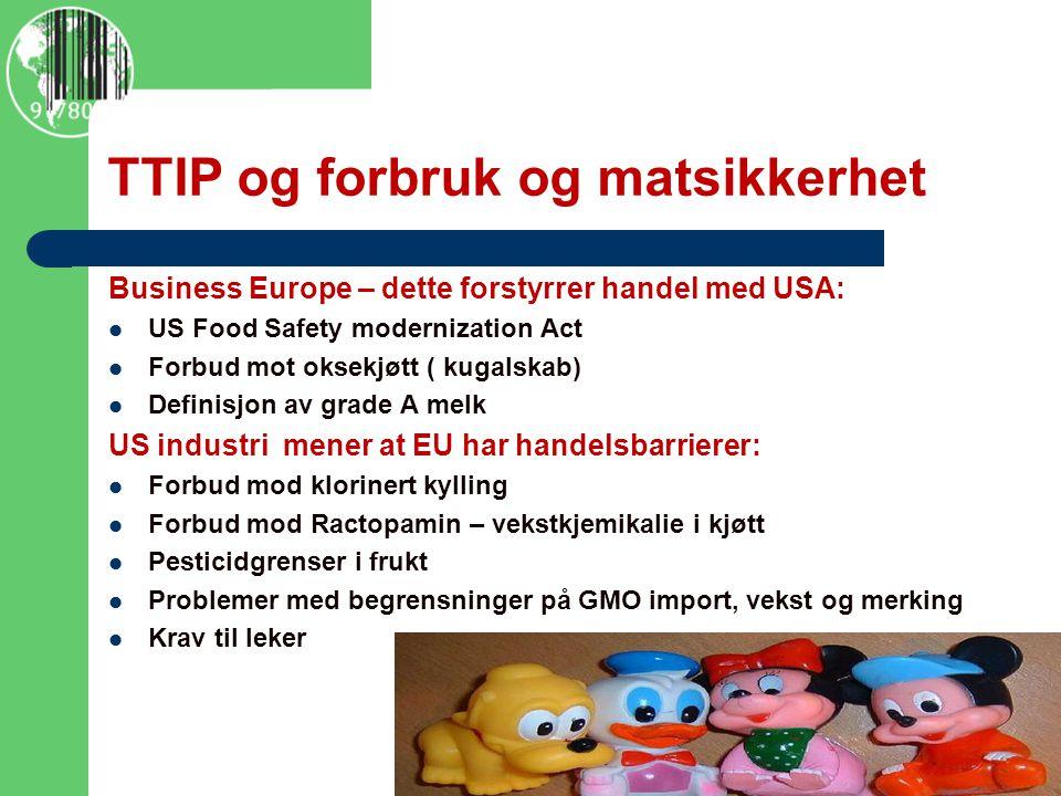 TTIP og forbruk og matsikkerhet Business Europe – dette forstyrrer handel med USA: US Food Safety modernization Act Forbud mot oksekjøtt ( kugalskab) Definisjon av grade A melk US industri mener at EU har handelsbarrierer: Forbud mod klorinert kylling Forbud mod Ractopamin – vekstkjemikalie i kjøtt Pesticidgrenser i frukt Problemer med begrensninger på GMO import, vekst og merking Krav til leker http://www.policymic.com/articles/71255/10-corporations-control-almost-everything-you-buy-this-chart- shows-how