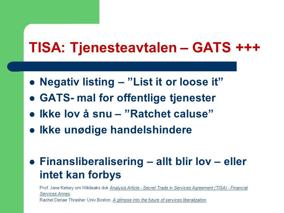 TISA: Tjenesteavtalen – GATS +++ Negativ listing – List it or loose it GATS- mal for offentlige tjenester Ikke lov å snu – Ratchet caluse Ikke unødige handelshindere Finansliberalisering – allt blir lov – eller intet kan forbys Prof.