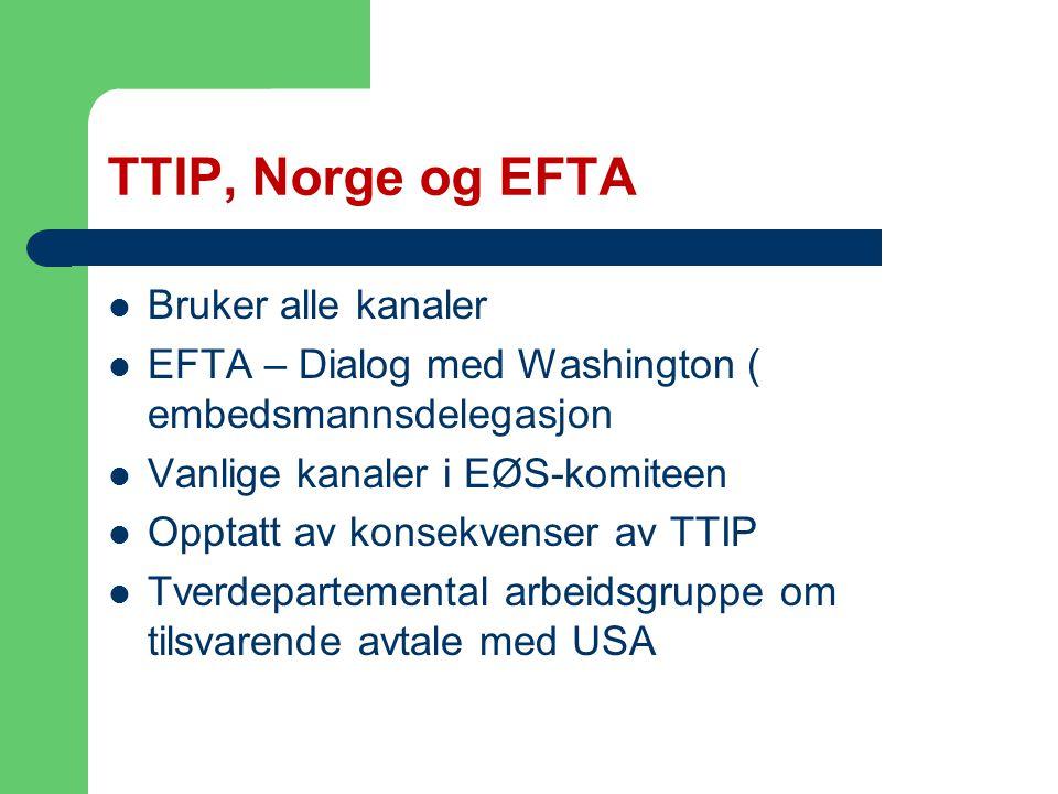 TTIP, Norge og EFTA Bruker alle kanaler EFTA – Dialog med Washington ( embedsmannsdelegasjon Vanlige kanaler i EØS-komiteen Opptatt av konsekvenser av TTIP Tverdepartemental arbeidsgruppe om tilsvarende avtale med USA