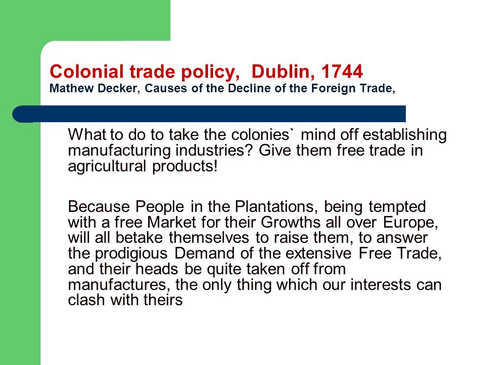 Colonial trade policy, Dublin, 1744 Mathew Decker, Causes of the Decline of the Foreign Trade, What to do to take the colonies` mind off establishing manufacturing industries.