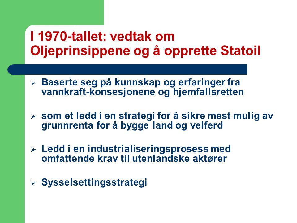 I 1970-tallet: vedtak om Oljeprinsippene og å opprette Statoil  Baserte seg på kunnskap og erfaringer fra vannkraft-konsesjonene og hjemfallsretten  som et ledd i en strategi for å sikre mest mulig av grunnrenta for å bygge land og velferd  Ledd i en industrialiseringsprosess med omfattende krav til utenlandske aktører  Sysselsettingsstrategi