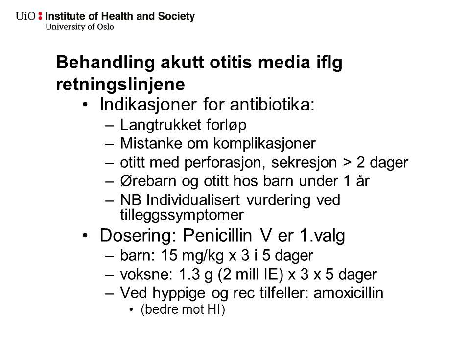 Behandling akutt otitis media iflg retningslinjene Indikasjoner for antibiotika: –Langtrukket forløp –Mistanke om komplikasjoner –otitt med perforasjo