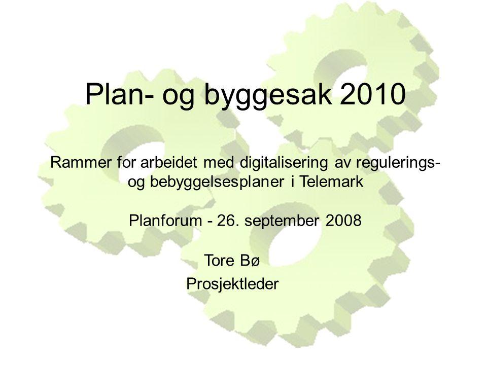 Plan- og byggesak 2010 Rammer for arbeidet med digitalisering av regulerings- og bebyggelsesplaner i Telemark Planforum - 26. september 2008 Tore Bø P