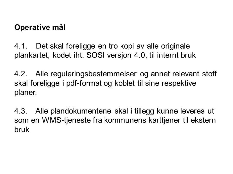 Operative mål 4.1. Det skal foreligge en tro kopi av alle originale plankartet, kodet iht. SOSI versjon 4.0, til internt bruk 4.2. Alle reguleringsbes