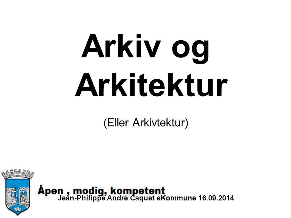 Arkiv og Arkitektur (Eller Arkivtektur) Jean-Philippe André Caquet eKommune 16.09.2014