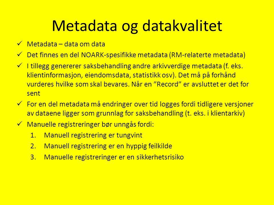 Metadata og datakvalitet Metadata – data om data Det finnes en del NOARK-spesifikke metadata (RM-relaterte metadata) I tillegg genererer saksbehandling andre arkivverdige metadata (f.