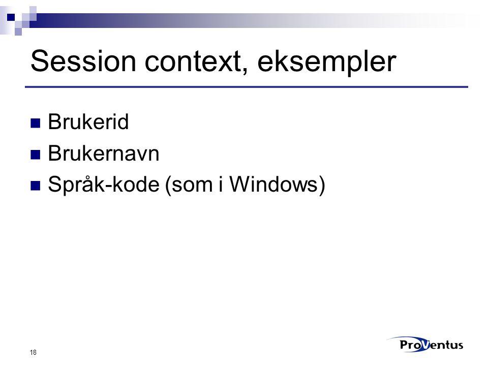 18 Session context, eksempler Brukerid Brukernavn Språk-kode (som i Windows)