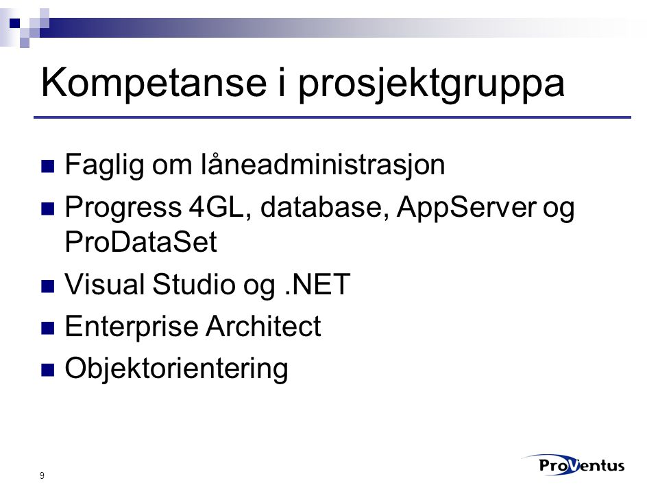 9 Kompetanse i prosjektgruppa Faglig om låneadministrasjon Progress 4GL, database, AppServer og ProDataSet Visual Studio og.NET Enterprise Architect O