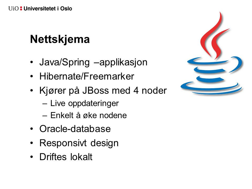 Nettskjema Java/Spring –applikasjon Hibernate/Freemarker Kjører på JBoss med 4 noder –Live oppdateringer –Enkelt å øke nodene Oracle-database Responsi