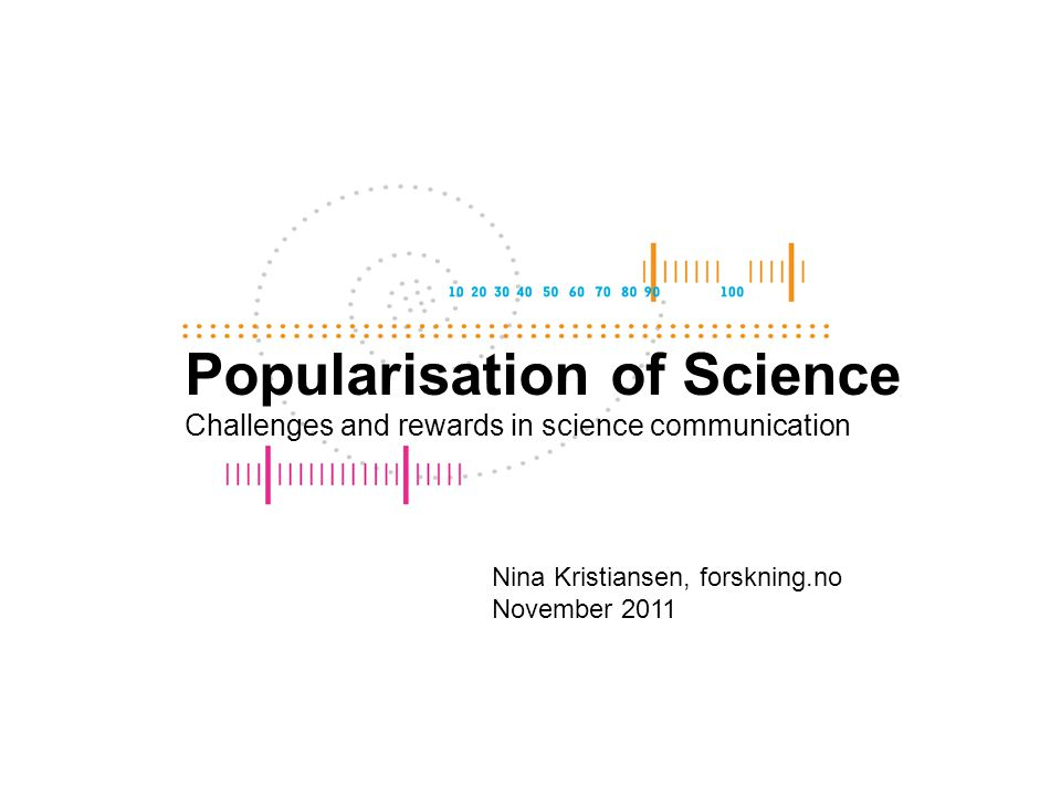 Popularisation of Science Challenges and rewards in science communication Nina Kristiansen, forskning.no November 2011