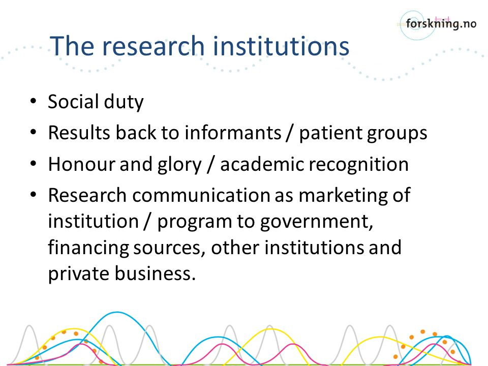 Social duty Results back to informants / patient groups Honour and glory / academic recognition Research communication as marketing of institution / program to government, financing sources, other institutions and private business.