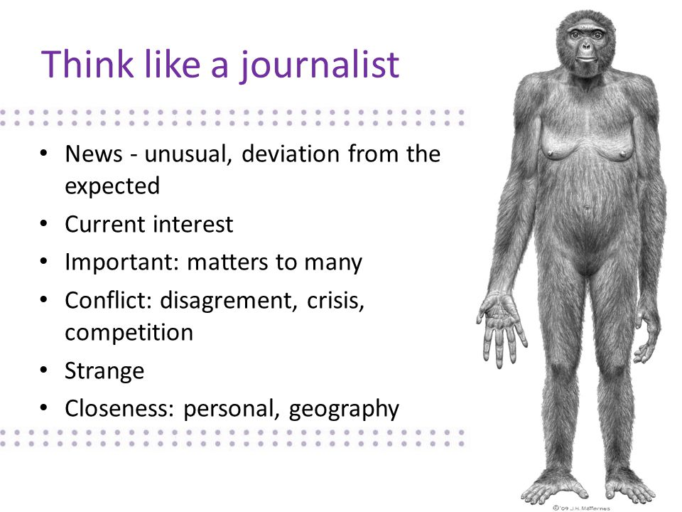Think like a journalist News - unusual, deviation from the expected Current interest Important: matters to many Conflict: disagrement, crisis, competition Strange Closeness: personal, geography