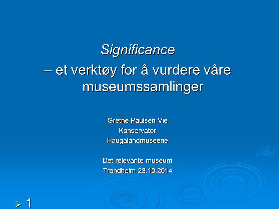 Significance – et verktøy for å vurdere våre museumssamlinger Grethe Paulsen Vie KonservatorHaugalandmuseene Det relevante museum Trondheim 23.10.2014  1